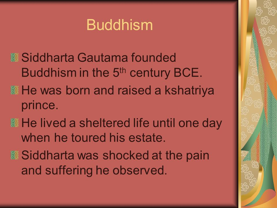 Buddhism Siddharta Gautama founded Buddhism in the 5 th century BCE. He was born and raised a kshatriya prince. He lived a sheltered life until one da