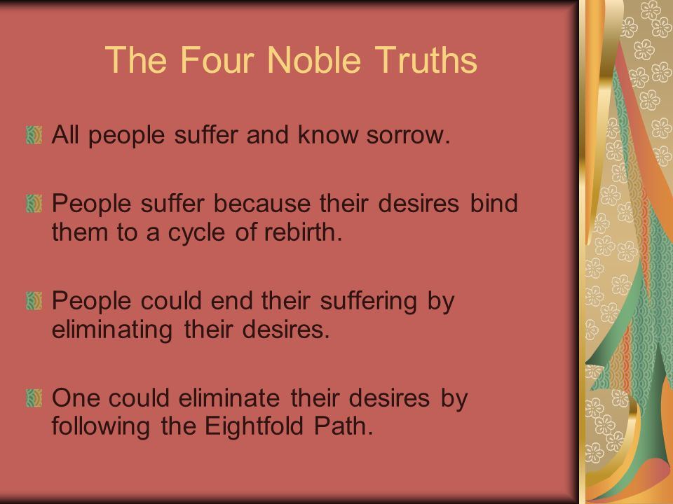 The Four Noble Truths All people suffer and know sorrow. People suffer because their desires bind them to a cycle of rebirth. People could end their s