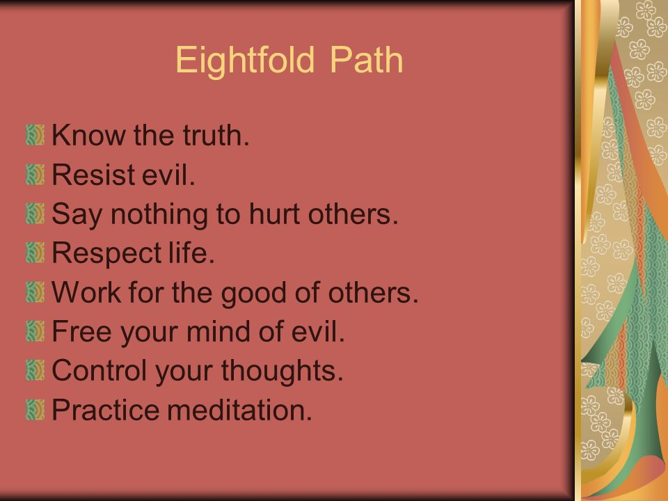Eightfold Path Know the truth. Resist evil. Say nothing to hurt others. Respect life. Work for the good of others. Free your mind of evil. Control you