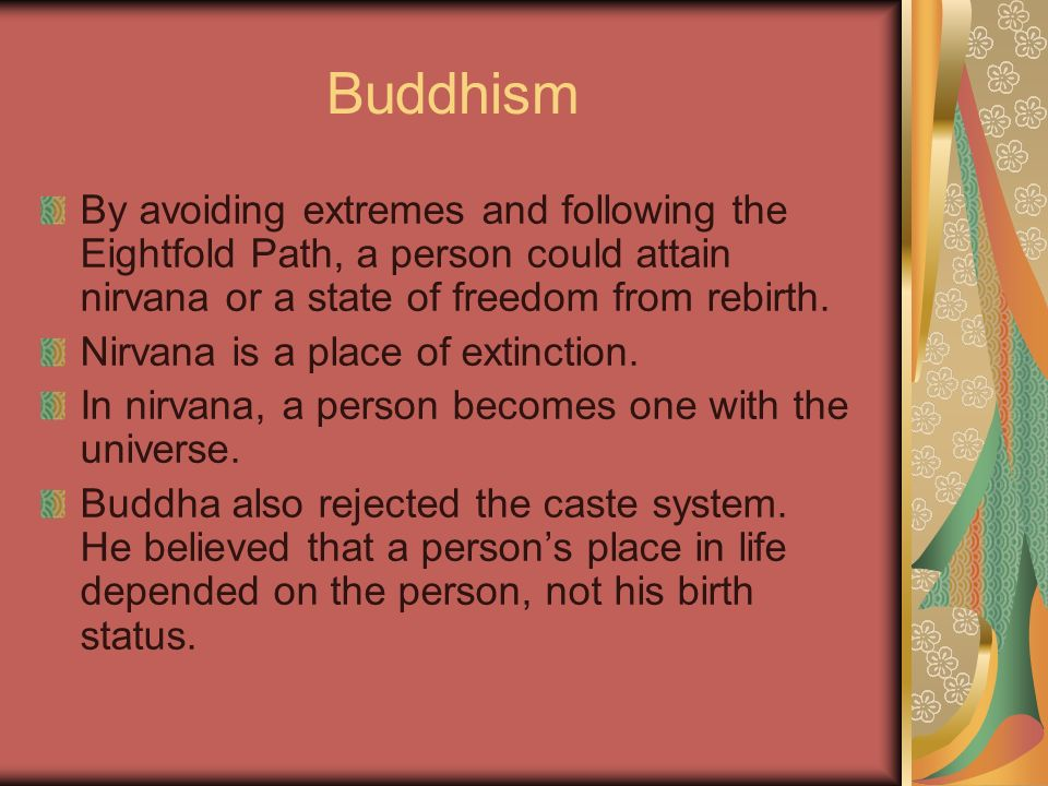 Buddhism By avoiding extremes and following the Eightfold Path, a person could attain nirvana or a state of freedom from rebirth. Nirvana is a place o