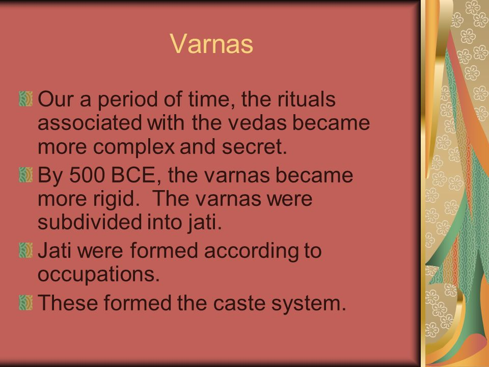 Varnas Our a period of time, the rituals associated with the vedas became more complex and secret. By 500 BCE, the varnas became more rigid. The varna