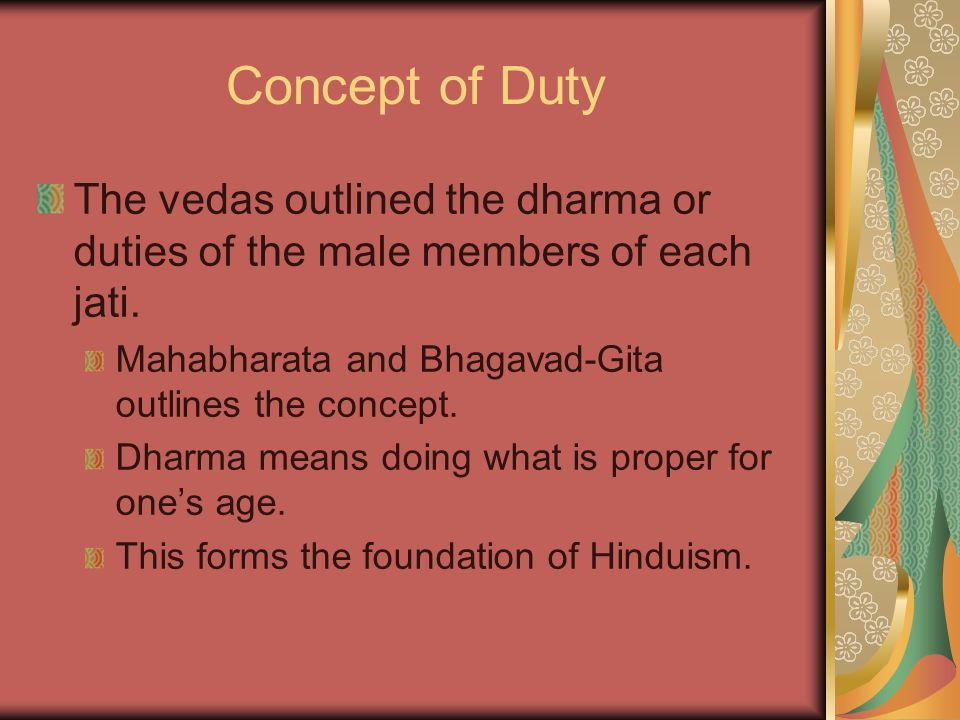 Concept of Duty The vedas outlined the dharma or duties of the male members of each jati. Mahabharata and Bhagavad-Gita outlines the concept. Dharma m