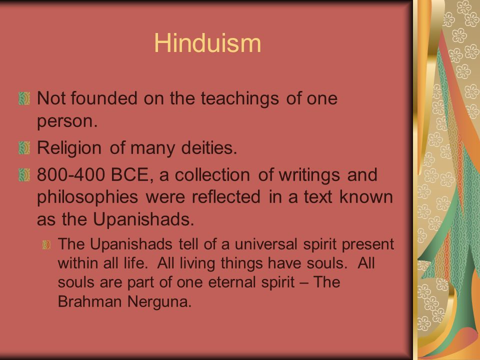 Hinduism Not founded on the teachings of one person. Religion of many deities. 800-400 BCE, a collection of writings and philosophies were reflected i