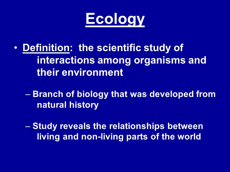 Ecology Definition: the scientific study of interactions among organisms and their environment –Branch of biology that was developed from natural hist
