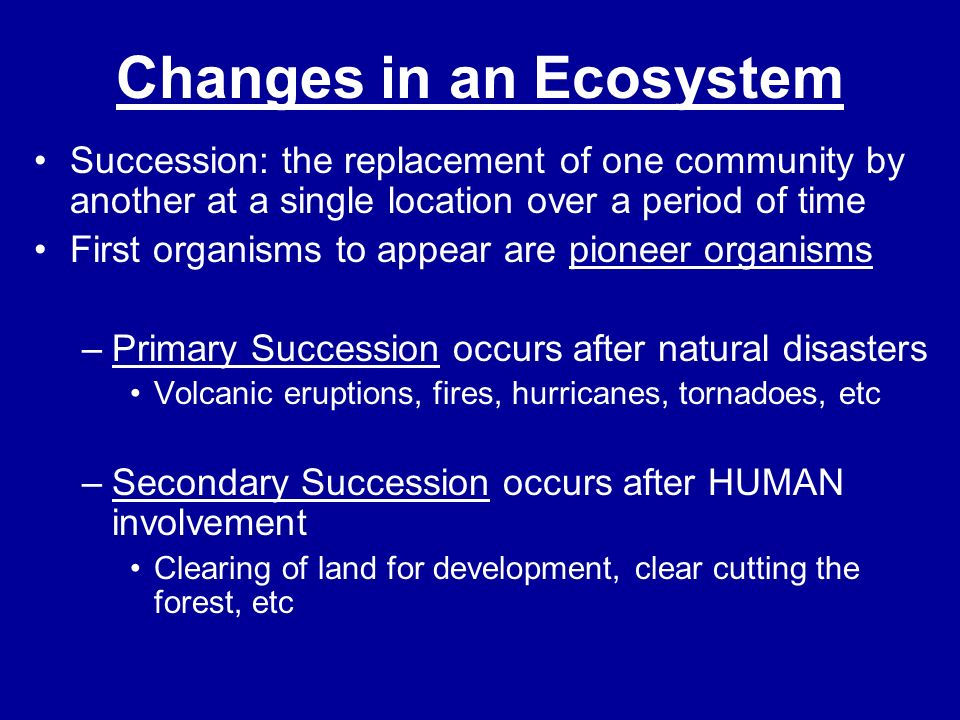 Changes in an Ecosystem Succession: the replacement of one community by another at a single location over a period of time First organisms to appear a