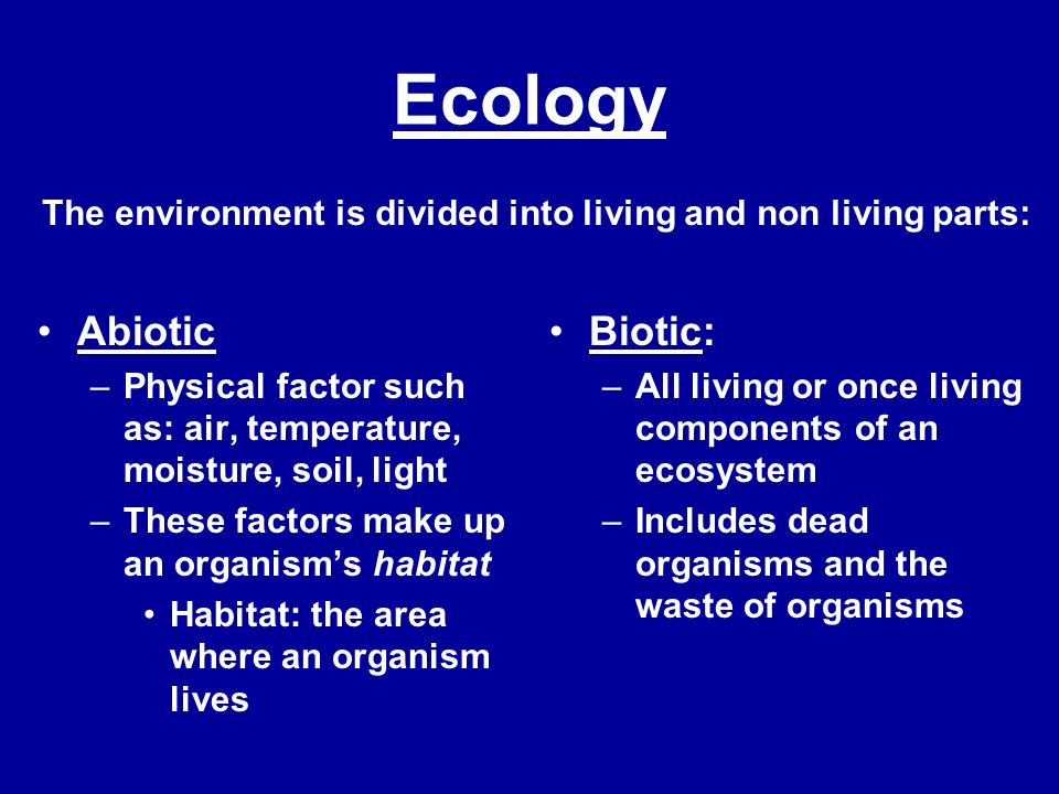 Ecology Abiotic –Physical factor such as: air, temperature, moisture, soil, light –These factors make up an organisms habitat Habitat: the area where