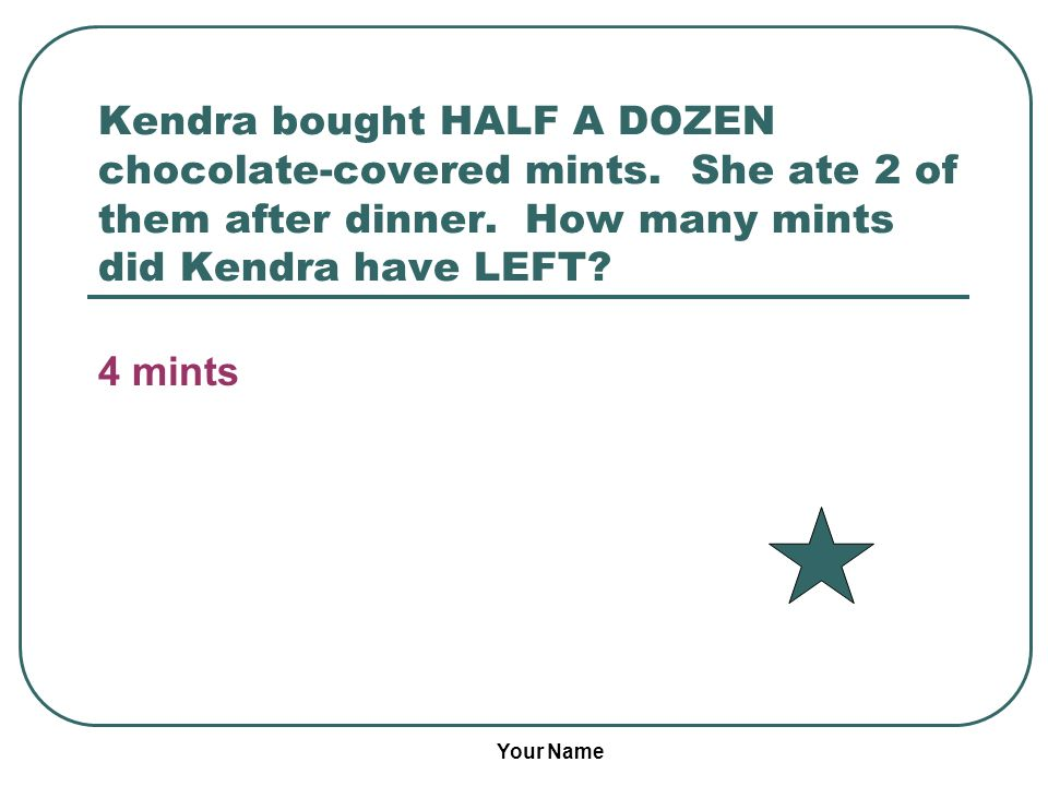 Your Name Kendra bought HALF A DOZEN chocolate-covered mints.