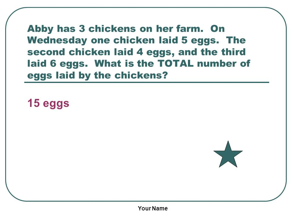 Your Name Abby has 3 chickens on her farm. On Wednesday one chicken laid 5 eggs.