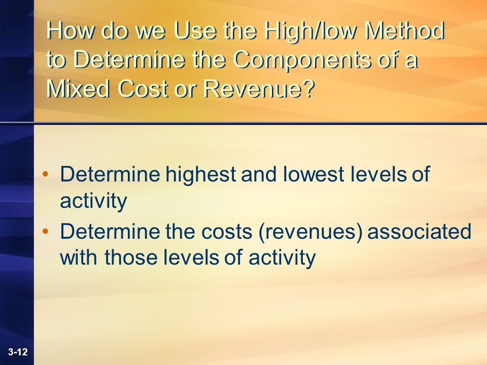 3-12 How do we Use the High/low Method to Determine the Components of a Mixed Cost or Revenue? Determine highest and lowest levels of activity Determi