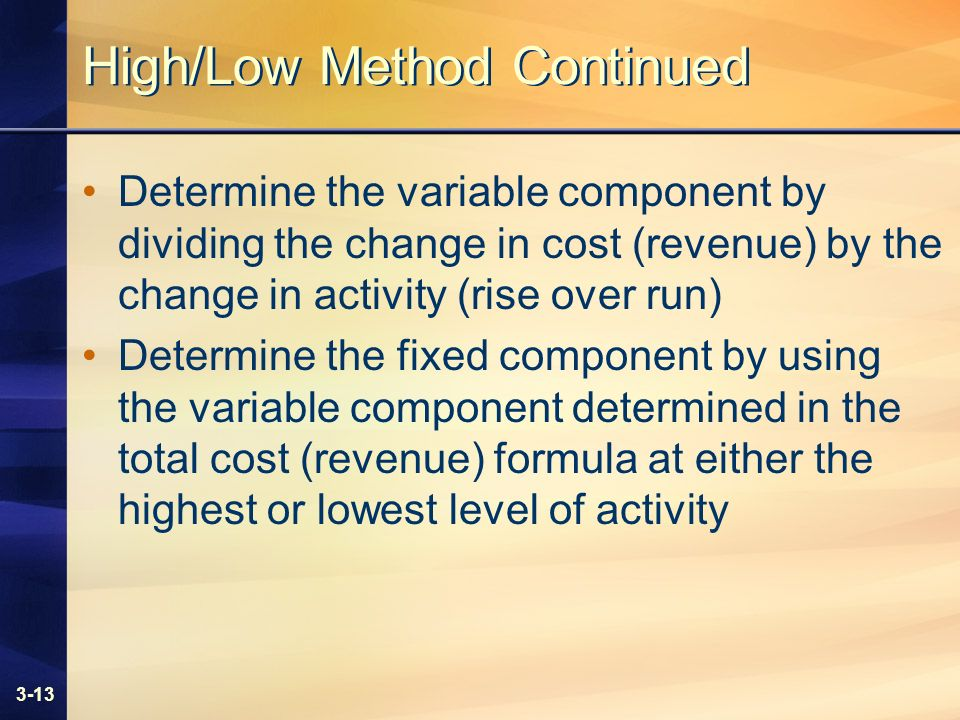 3-13 High/Low Method Continued Determine the variable component by dividing the change in cost (revenue) by the change in activity (rise over run) Determine the fixed component by using the variable component determined in the total cost (revenue) formula at either the highest or lowest level of activity