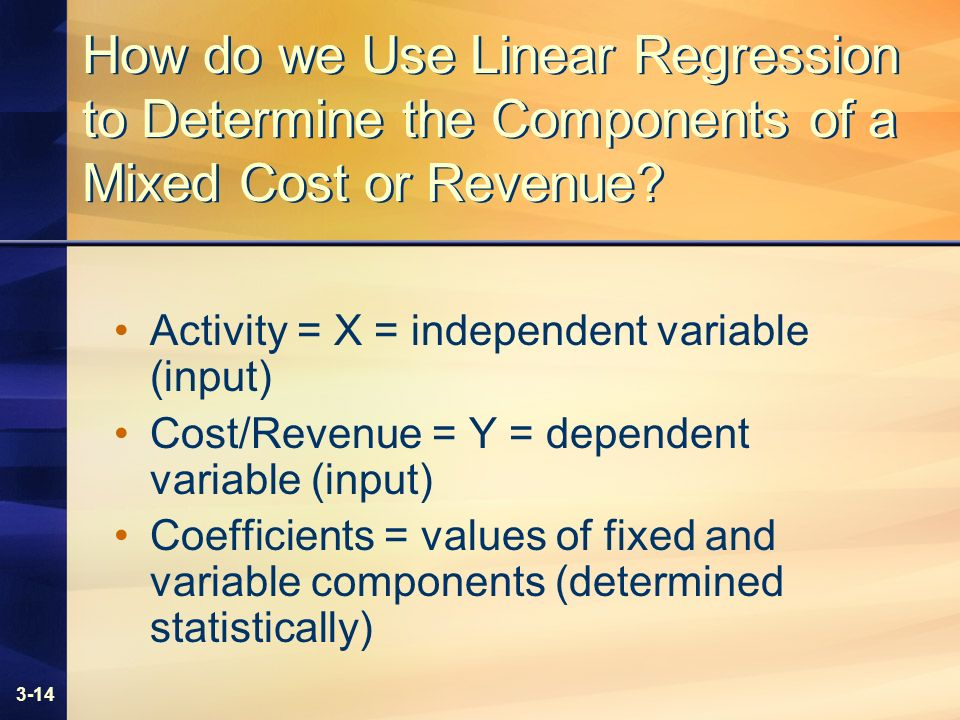 3-14 How do we Use Linear Regression to Determine the Components of a Mixed Cost or Revenue? Activity = X = independent variable (input) Cost/Revenue