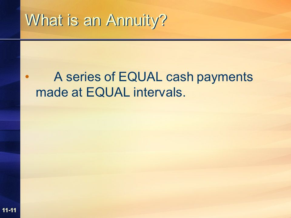 11-11 What is an Annuity? A series of EQUAL cash payments made at EQUAL intervals.