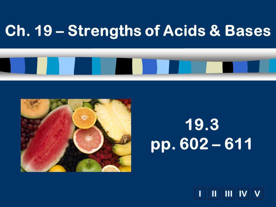 IIIIIIIVV Ch. 19 – Strengths of Acids & Bases 19.3 pp. 602 – 611