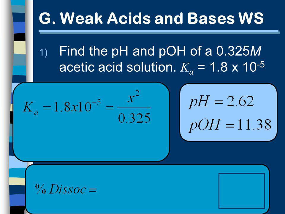 G. Weak Acids and Bases WS 1) Find the pH and pOH of a 0.325M acetic acid solution. K a = 1.8 x 10 -5