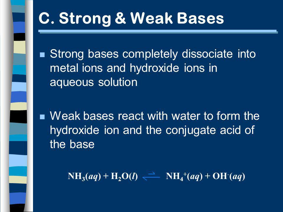 C. Strong & Weak Bases n Strong bases completely dissociate into metal ions and hydroxide ions in aqueous solution n Weak bases react with water to fo