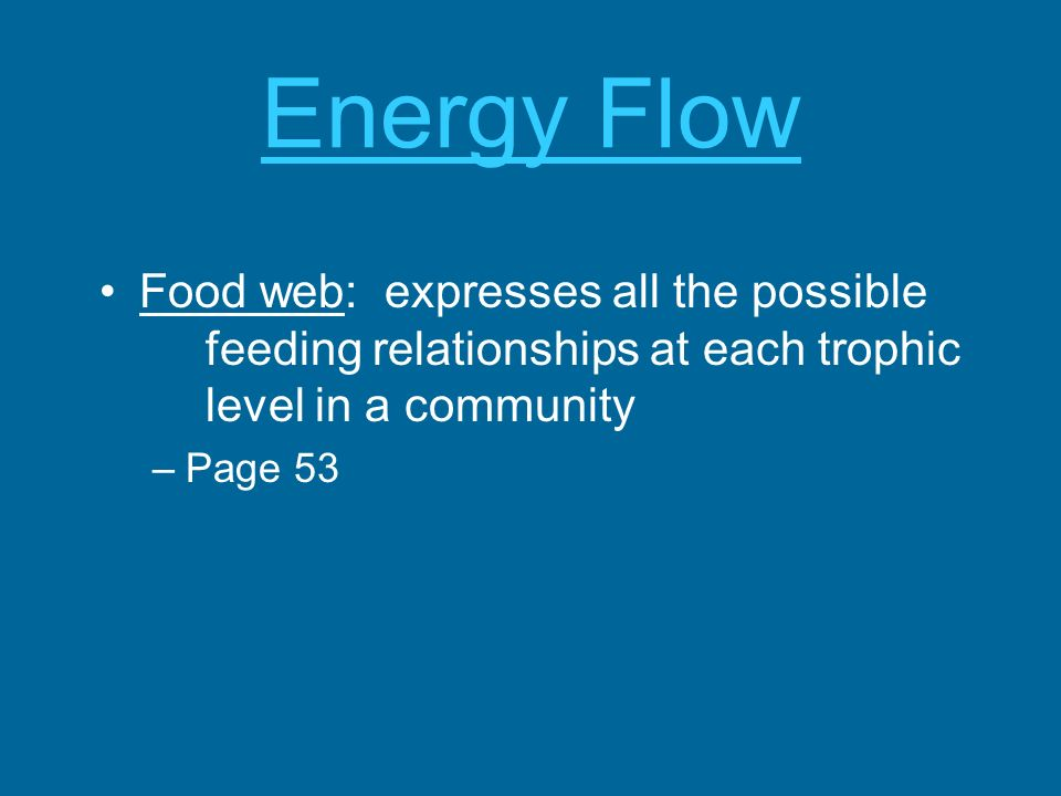 Energy Flow Food web: expresses all the possible feeding relationships at each trophic level in a community –Page 53