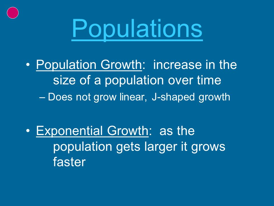 Populations Population Growth: increase in the size of a population over time –Does not grow linear, J-shaped growth Exponential Growth: as the popula