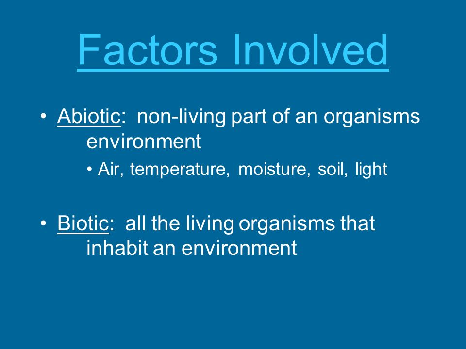 Factors Involved Abiotic: non-living part of an organisms environment Air, temperature, moisture, soil, light Biotic: all the living organisms that in