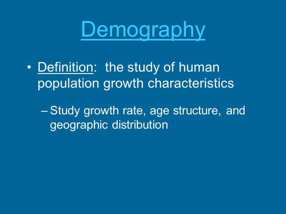 Demography Definition: the study of human population growth characteristics –Study growth rate, age structure, and geographic distribution