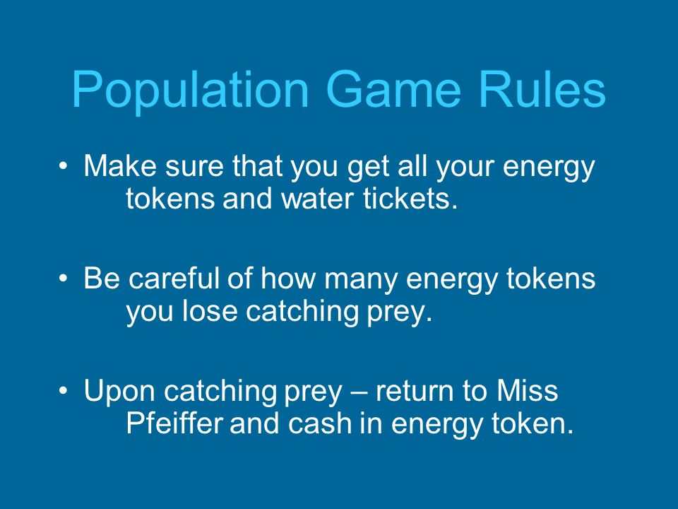 Population Game Rules Make sure that you get all your energy tokens and water tickets. Be careful of how many energy tokens you lose catching prey. Up