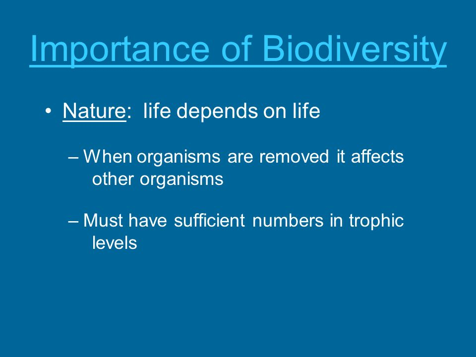 Importance of Biodiversity Nature: life depends on life –When organisms are removed it affects other organisms –Must have sufficient numbers in trophi