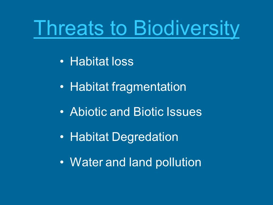 Threats to Biodiversity Habitat loss Habitat fragmentation Abiotic and Biotic Issues Habitat Degredation Water and land pollution