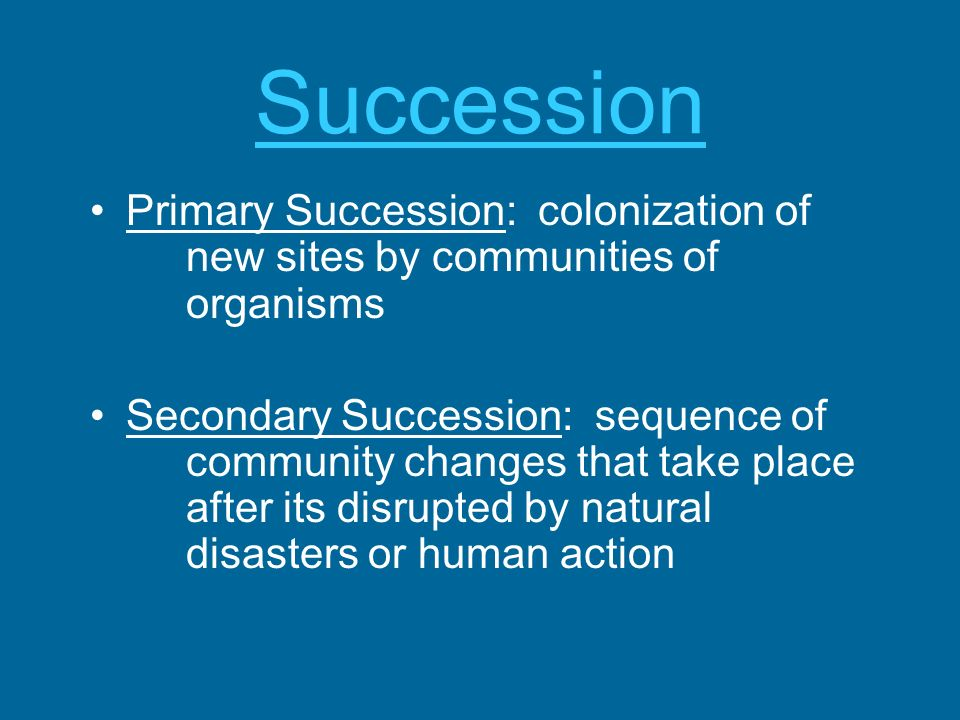 Succession Primary Succession: colonization of new sites by communities of organisms Secondary Succession: sequence of community changes that take pla