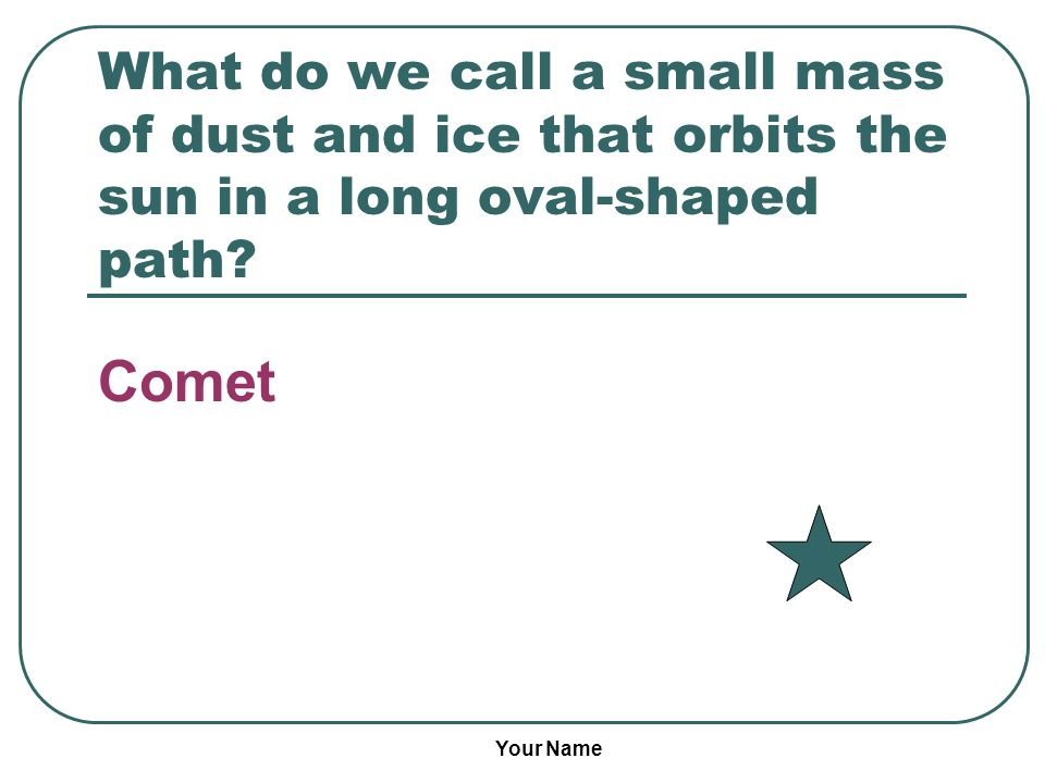 Your Name What do we call a small mass of dust and ice that orbits the sun in a long oval-shaped path? Comet