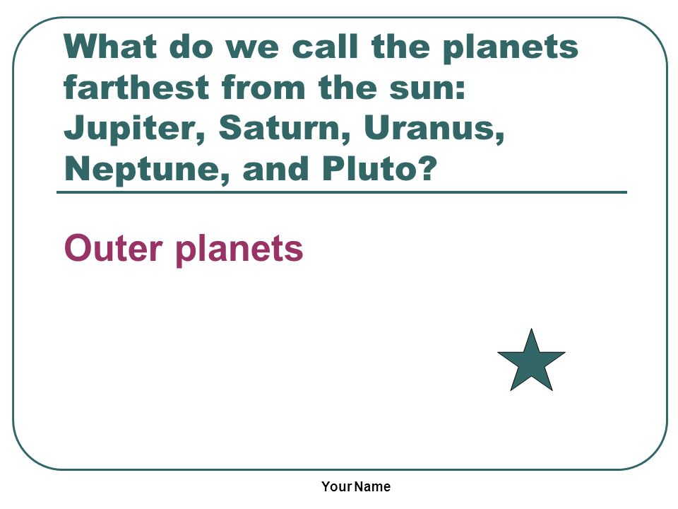 Your Name What do we call the planets farthest from the sun: Jupiter, Saturn, Uranus, Neptune, and Pluto? Outer planets