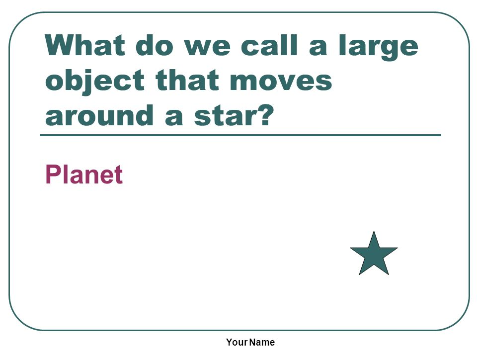 Your Name What do we call a large object that moves around a star? Planet