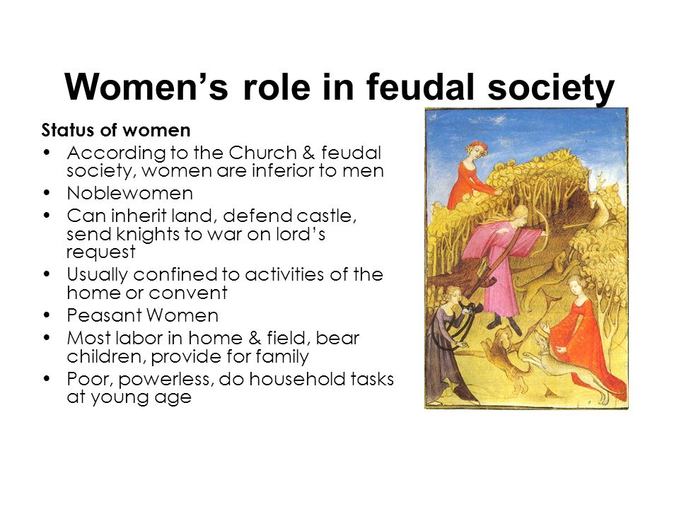 Womens role in feudal society Status of women According to the Church & feudal society, women are inferior to men Noblewomen Can inherit land, defend
