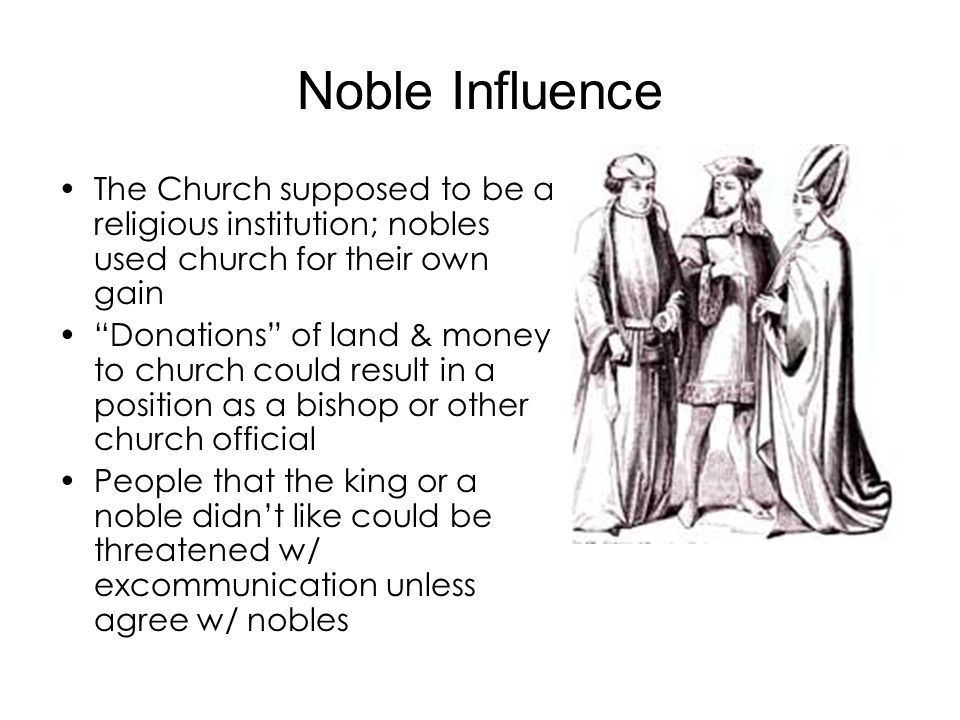 Noble Influence The Church supposed to be a religious institution; nobles used church for their own gain Donations of land & money to church could res
