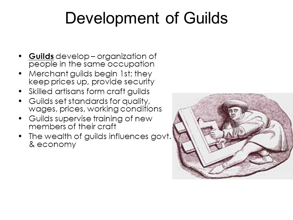 Development of Guilds Guilds develop – organization of people in the same occupation Merchant guilds begin 1st; they keep prices up, provide security