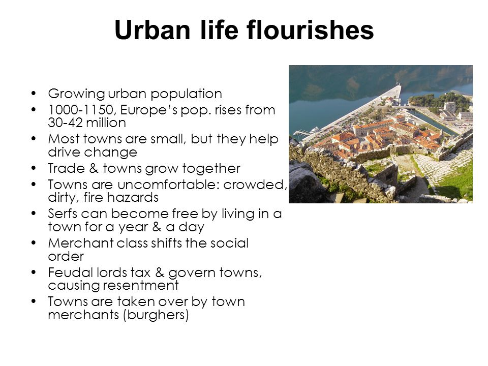 Urban life flourishes Growing urban population 1000-1150, Europes pop. rises from 30-42 million Most towns are small, but they help drive change Trade