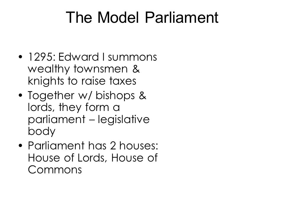The Model Parliament 1295: Edward I summons wealthy townsmen & knights to raise taxes Together w/ bishops & lords, they form a parliament – legislativ