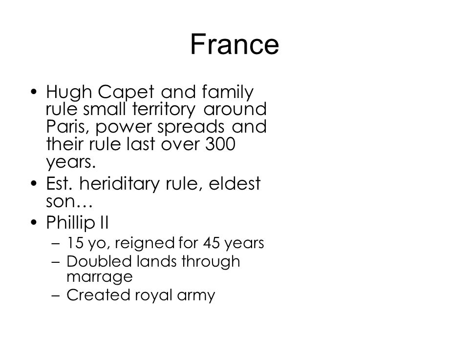 France Hugh Capet and family rule small territory around Paris, power spreads and their rule last over 300 years. Est. heriditary rule, eldest son… Ph