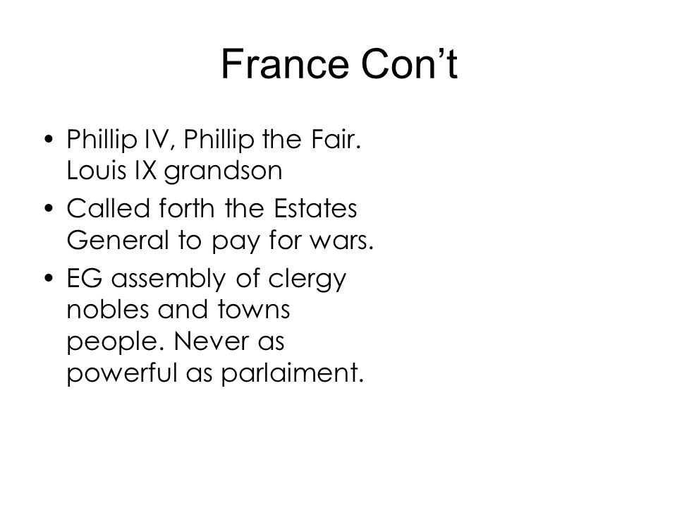 France Cont Phillip IV, Phillip the Fair. Louis IX grandson Called forth the Estates General to pay for wars. EG assembly of clergy nobles and towns p