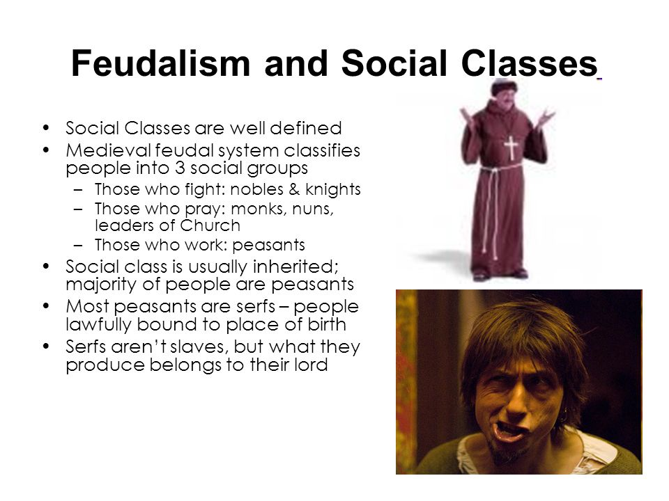 Feudalism and Social Classes Social Classes are well defined Medieval feudal system classifies people into 3 social groups –Those who fight: nobles &
