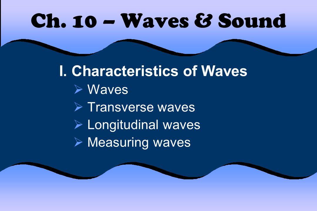 Ch. 10 – Waves & Sound I. Characteristics of Waves Waves Transverse waves Longitudinal waves Measuring waves