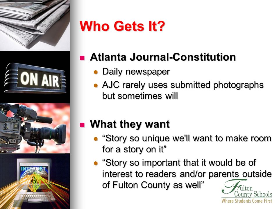 Atlanta Journal-Constitution Atlanta Journal-Constitution Daily newspaper Daily newspaper AJC rarely uses submitted photographs but sometimes will AJC rarely uses submitted photographs but sometimes will What they want What they want Story so unique we ll want to make room for a story on it Story so unique we ll want to make room for a story on it Story so important that it would be of interest to readers and/or parents outside of Fulton County as well Story so important that it would be of interest to readers and/or parents outside of Fulton County as well Who Gets It