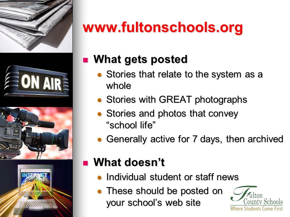 What gets posted What gets posted Stories that relate to the system as a whole Stories that relate to the system as a whole Stories with GREAT photographs Stories with GREAT photographs Stories and photos that convey school life Stories and photos that convey school life Generally active for 7 days, then archived Generally active for 7 days, then archived What doesnt What doesnt Individual student or staff news Individual student or staff news These should be posted on your schools web site These should be posted on your schools web site www.fultonschools.org