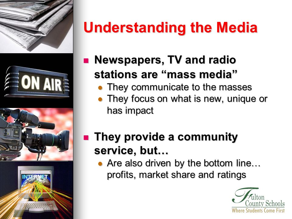 Newspapers, TV and radio stations are mass media Newspapers, TV and radio stations are mass media They communicate to the masses They communicate to the masses They focus on what is new, unique or has impact They focus on what is new, unique or has impact They provide a community service, but… They provide a community service, but… Are also driven by the bottom line… profits, market share and ratings Are also driven by the bottom line… profits, market share and ratings Understanding the Media