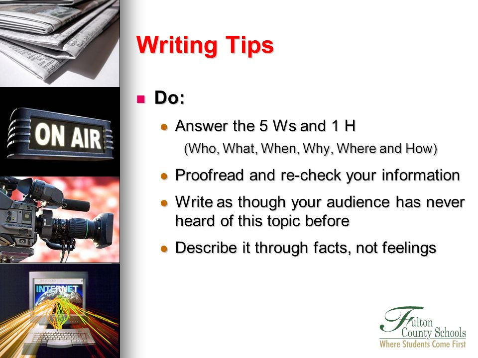 Do: Do: Answer the 5 Ws and 1 H Answer the 5 Ws and 1 H (Who, What, When, Why, Where and How) Proofread and re-check your information Proofread and re