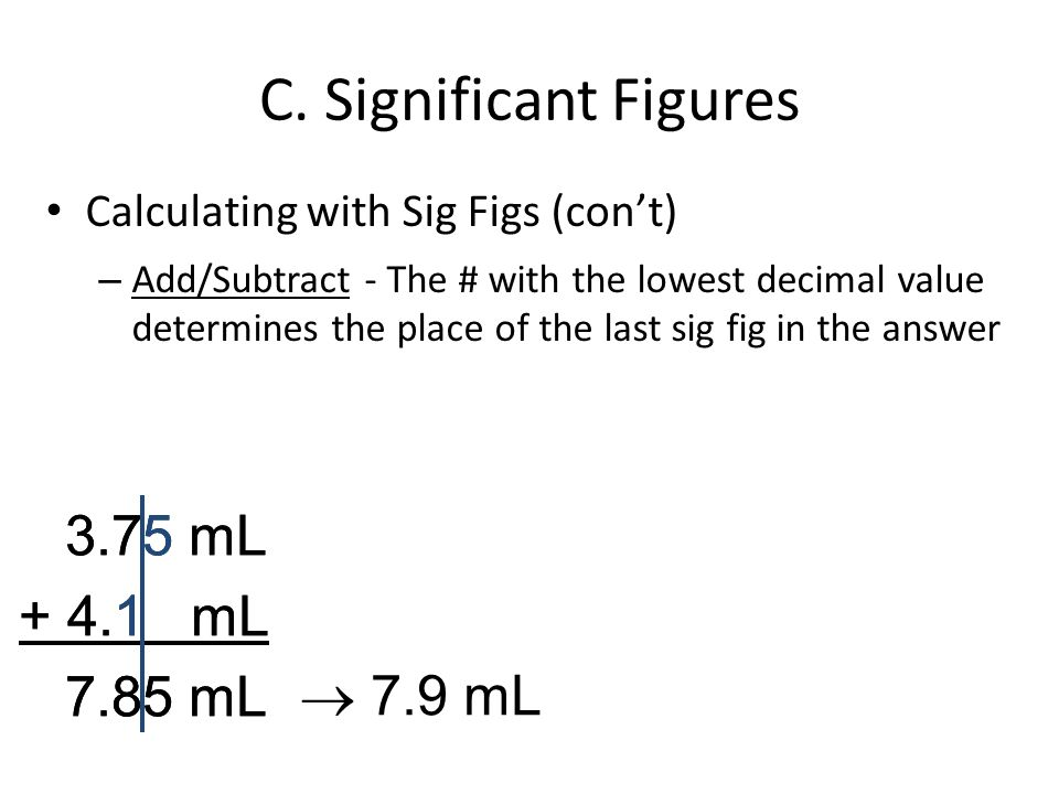 C. Significant Figures Calculating with Sig Figs (cont) – Add/Subtract - The # with the lowest decimal value determines the place of the last sig fig