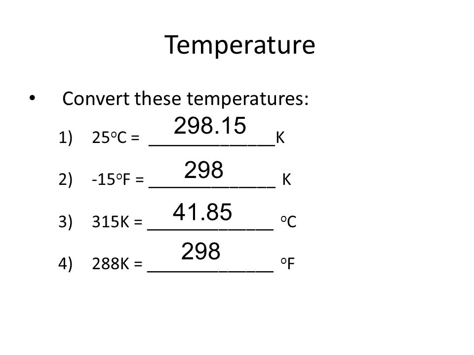 Temperature Convert these temperatures: 1)25 o C = ______________K 2)-15 o F = ______________ K 3)315K = ______________ o C 4)288K = ______________ o