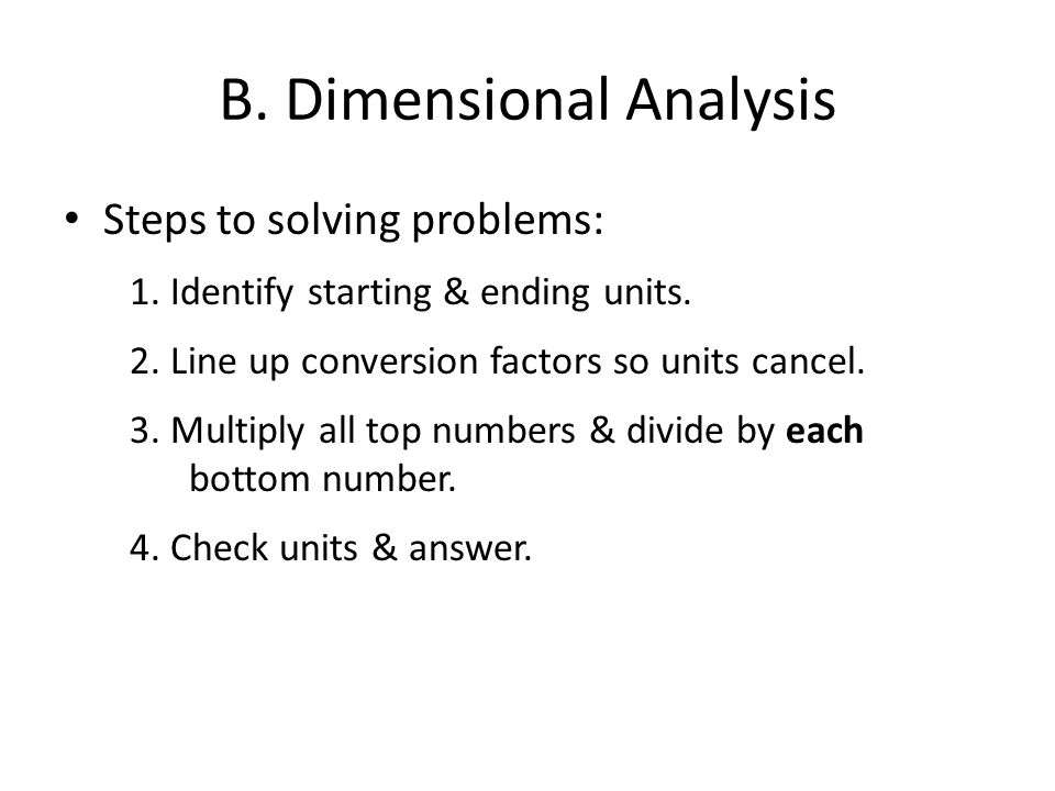 B. Dimensional Analysis Steps to solving problems: 1. Identify starting & ending units. 2. Line up conversion factors so units cancel. 3. Multiply all