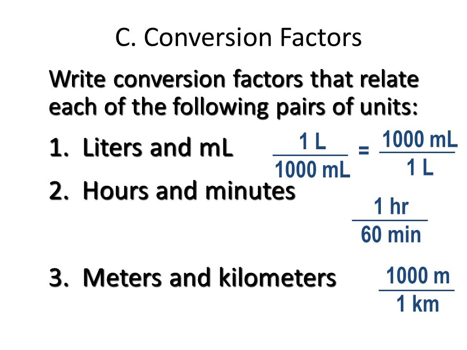 C. Conversion Factors Write conversion factors that relate each of the following pairs of units: 1. Liters and mL 2. Hours and minutes 3. Meters and k
