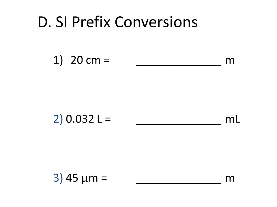 D. SI Prefix Conversions 1)20 cm = ______________ m 2) 0.032 L = ______________ mL 3) 45 m = ______________ m
