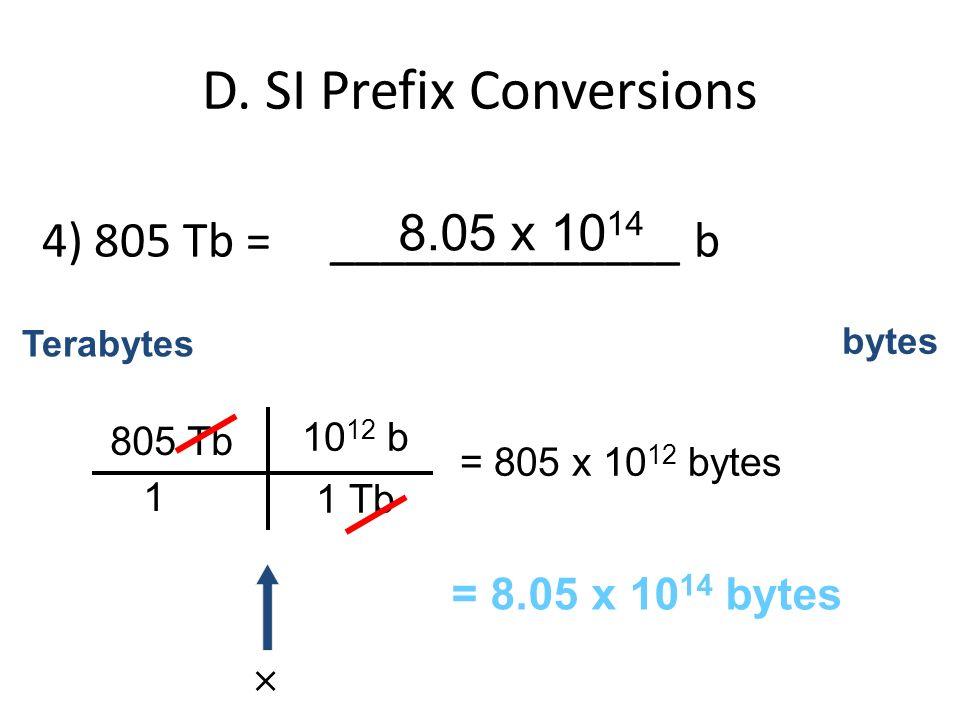 D. SI Prefix Conversions 4) 805 Tb = ______________ b 805 Tb 1 10 12 b 1 Tb Terabytes bytes = 805 x 10 12 bytes = 8.05 x 10 14 bytes 8.05 x 10 14