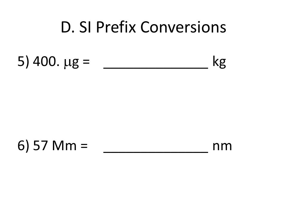 D. SI Prefix Conversions 5) 400. g = ______________ kg 6) 57 Mm = ______________ nm
